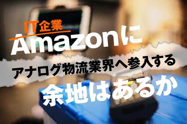 IT企業Amazonにアナログ物流業界へ参入する余地はあるか